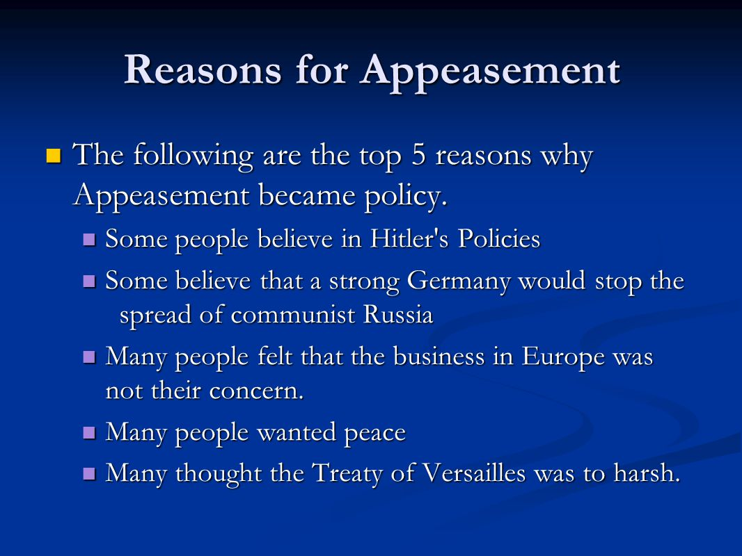 Reasons for Appeasement The following are the top 5 reasons why Appeasement became policy. The following are the top 5 reasons why Appeasement became