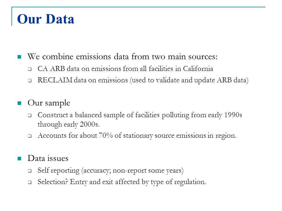 Our Data We combine emissions data from two main sources:  CA ARB data on emissions from all facilities in California  RECLAIM data on emissions (used to validate and update ARB data) Our sample  Construct a balanced sample of facilities polluting from early 1990s through early 2000s.