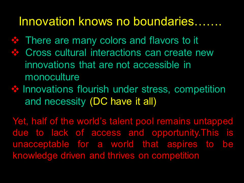  There are many colors and flavors to it  Cross cultural interactions can create new innovations that are not accessible in monoculture  Innovations flourish under stress, competition and necessity (DC have it all) Innovation knows no boundaries…….
