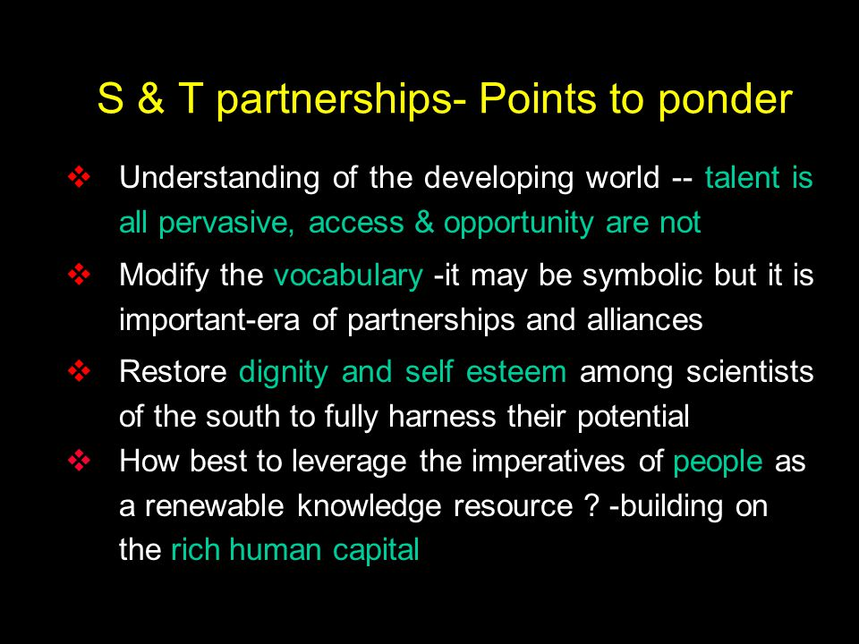 S & T partnerships- Points to ponder  Understanding of the developing world -- talent is all pervasive, access & opportunity are not  Modify the vocabulary -it may be symbolic but it is important-era of partnerships and alliances  Restore dignity and self esteem among scientists of the south to fully harness their potential  How best to leverage the imperatives of people as a renewable knowledge resource .