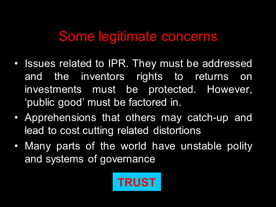 Some legitimate concerns Issues related to IPR. They must be addressed and the inventors rights to returns on investments must be protected. However,