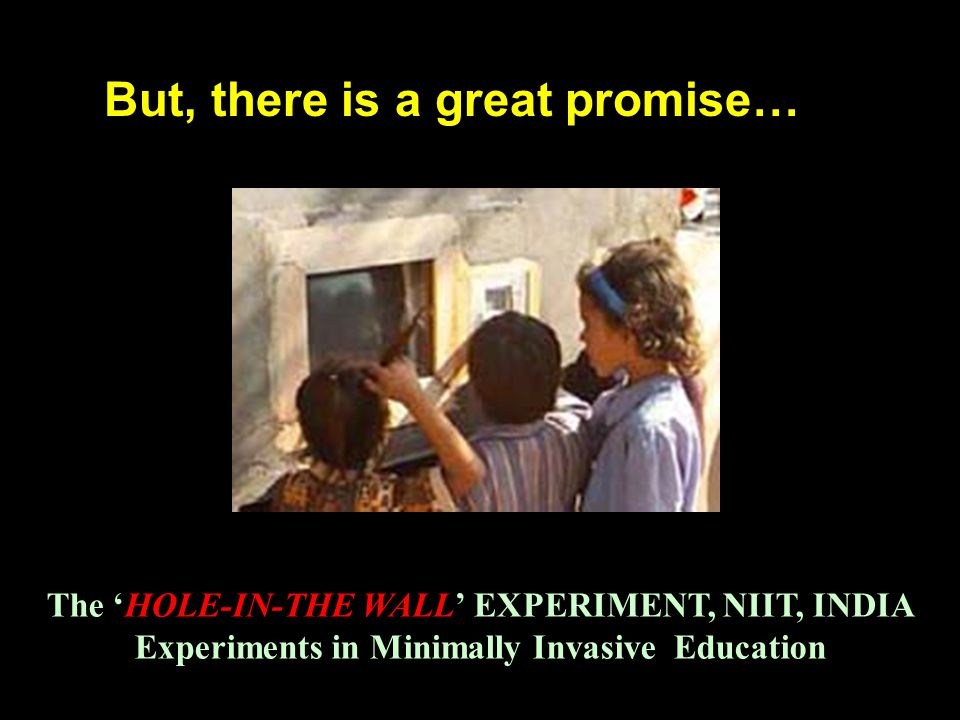 But, there is a great promise… The 'HOLE-IN-THE WALL' EXPERIMENT, NIIT, INDIA Experiments in Minimally Invasive Education