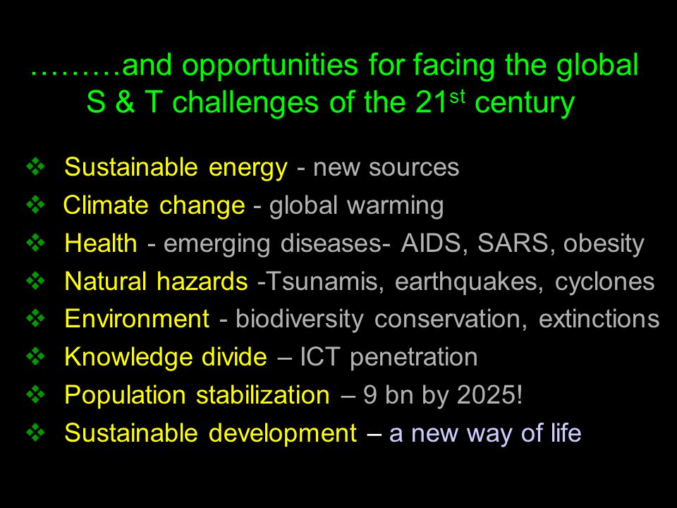 ………and opportunities for facing the global S & T challenges of the 21 st century  Sustainable energy - new sources  Climate change - global warming  Health - emerging diseases- AIDS, SARS, obesity  Natural hazards -Tsunamis, earthquakes, cyclones  Environment - biodiversity conservation, extinctions  Knowledge divide – ICT penetration  Population stabilization – 9 bn by 2025.