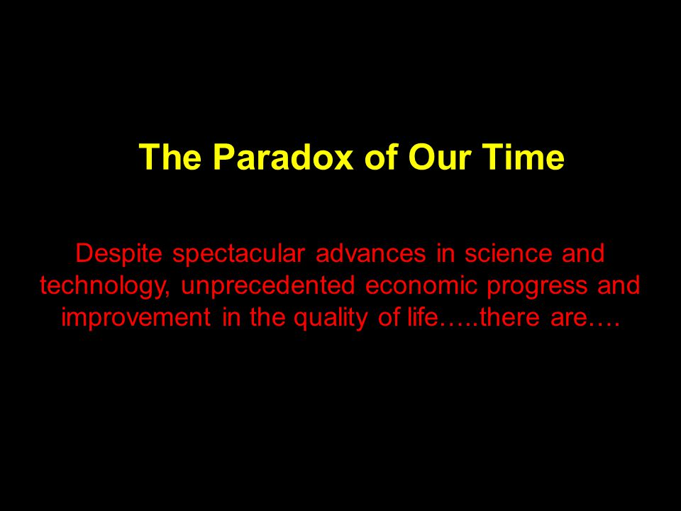 The Paradox of Our Time Despite spectacular advances in science and technology, unprecedented economic progress and improvement in the quality of life…..there are….