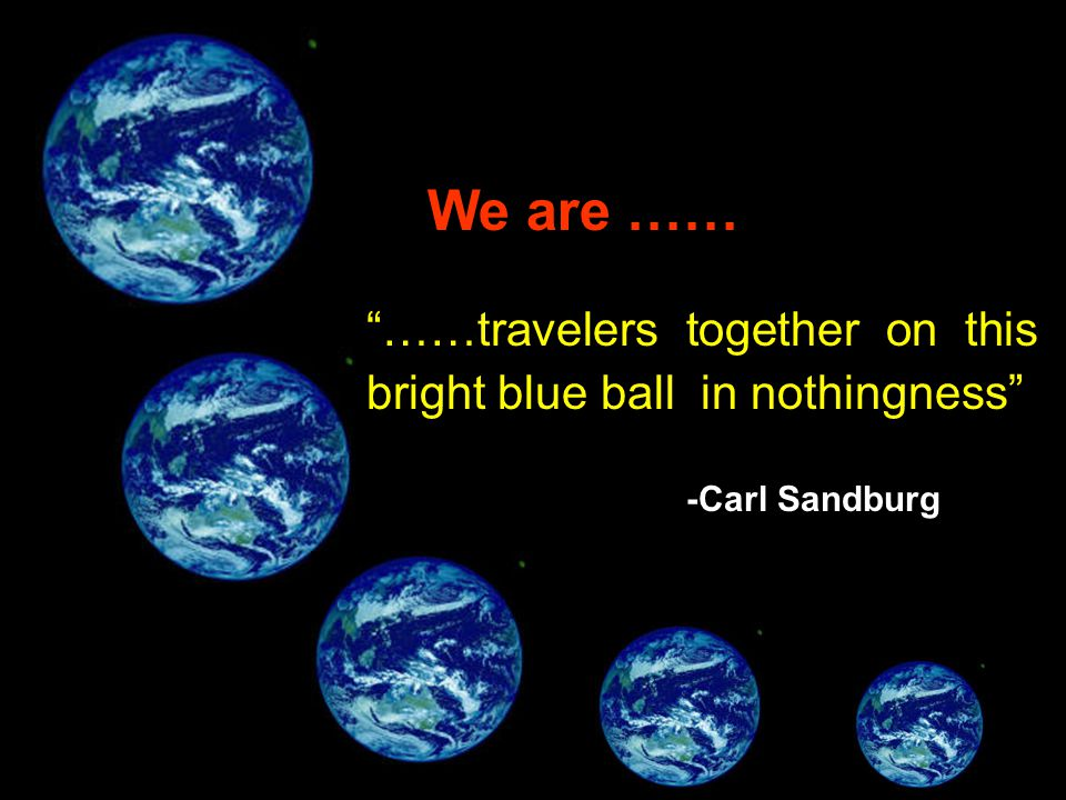 """""""……travelers together on this bright blue ball in nothingness"""" We are …… -Carl Sandburg"""