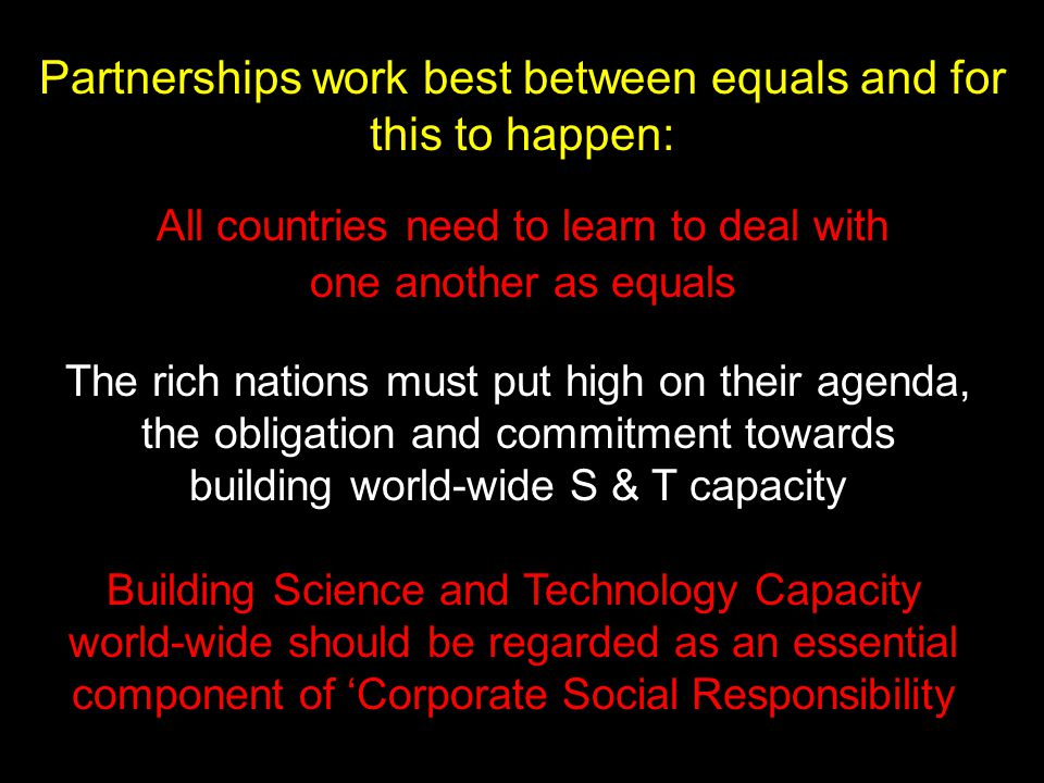 Partnerships work best between equals and for this to happen: All countries need to learn to deal with one another as equals Building Science and Technology Capacity world-wide should be regarded as an essential component of 'Corporate Social Responsibility The rich nations must put high on their agenda, the obligation and commitment towards building world-wide S & T capacity