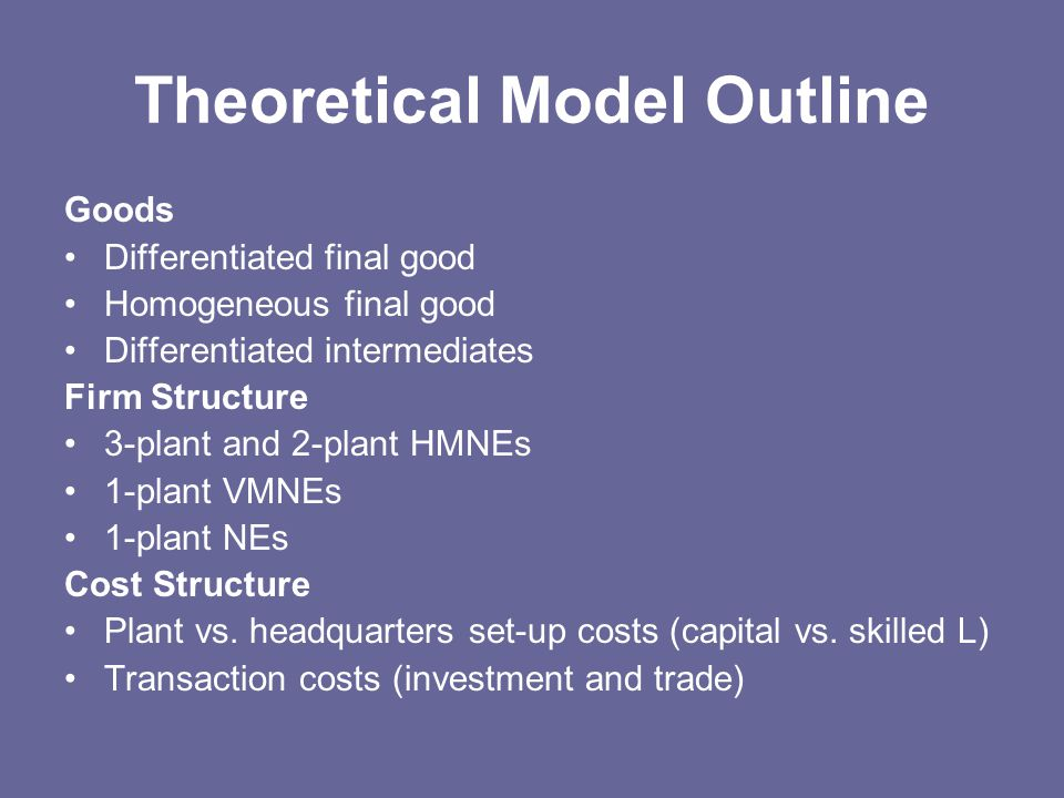 Theoretical Model Outline Goods Differentiated final good Homogeneous final good Differentiated intermediates Firm Structure 3-plant and 2-plant HMNEs