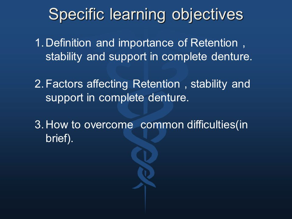Specific learning objectives 1.Definition and importance of Retention, stability and support in complete denture. 2.Factors affecting Retention, stabi