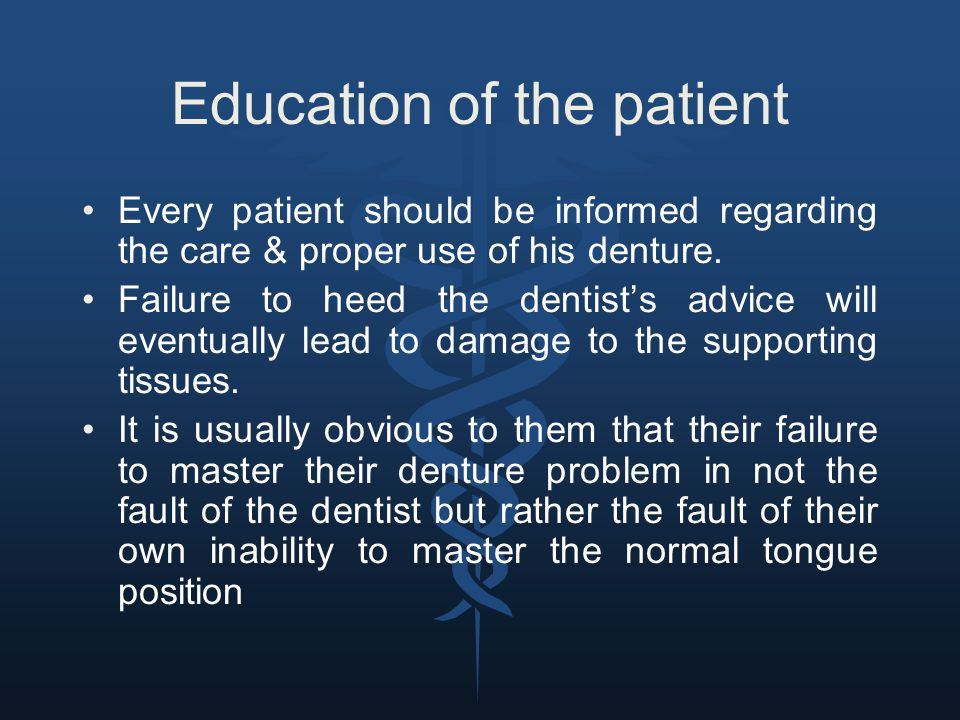 Education of the patient Every patient should be informed regarding the care & proper use of his denture. Failure to heed the dentist's advice will ev