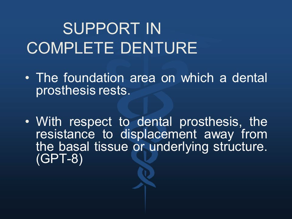 SUPPORT IN COMPLETE DENTURE The foundation area on which a dental prosthesis rests. With respect to dental prosthesis, the resistance to displacement