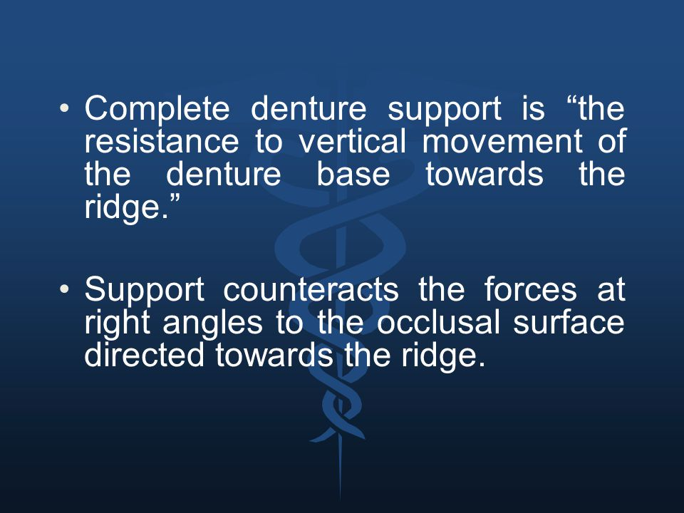 "Complete denture support is ""the resistance to vertical movement of the denture base towards the ridge."" Support counteracts the forces at right angle"