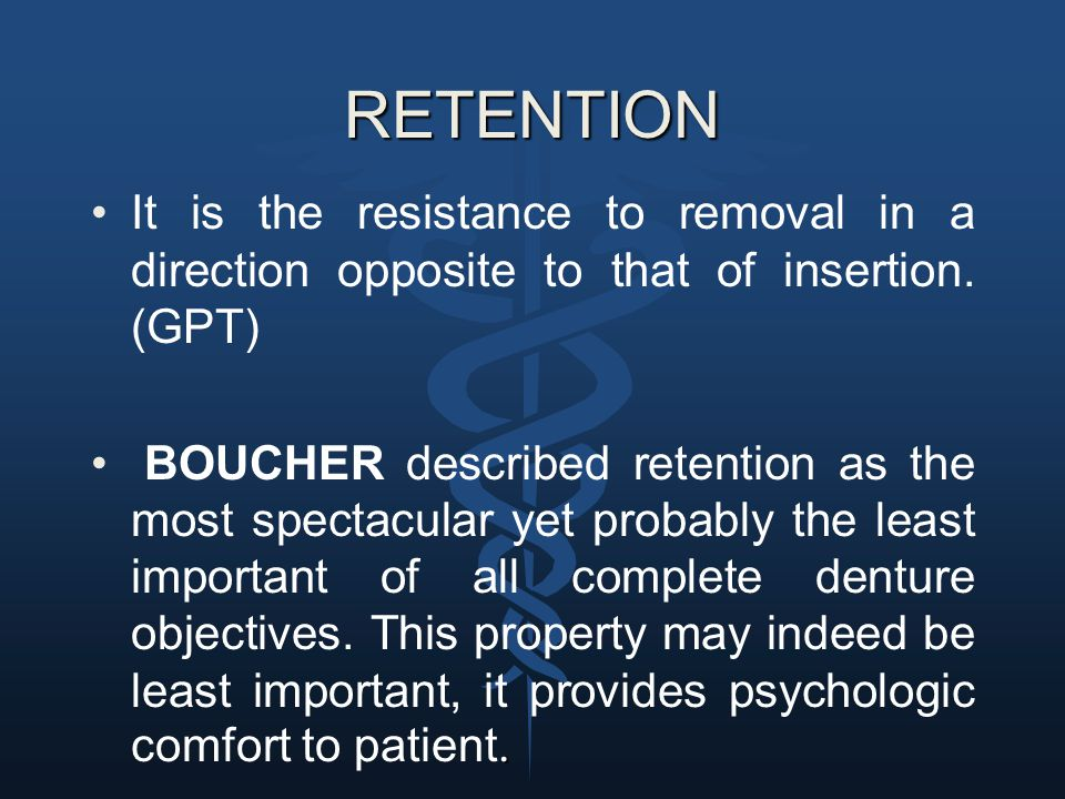 RETENTION It is the resistance to removal in a direction opposite to that of insertion. (GPT). BOUCHER described retention as the most spectacular yet