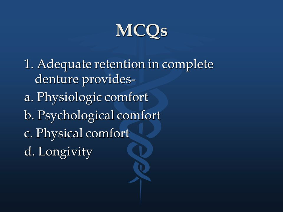 MCQs 1. Adequate retention in complete denture provides- a. Physiologic comfort b. Psychological comfort c. Physical comfort d. Longivity