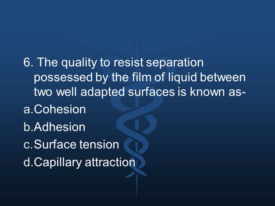 6. The quality to resist separation possessed by the film of liquid between two well adapted surfaces is known as- a.Cohesion b.Adhesion c.Surface ten