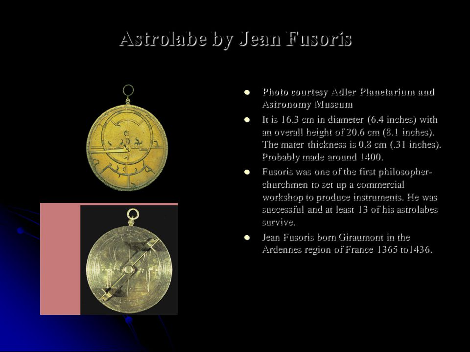 Astrolabe by Jean Fusoris Photo courtesy Adler Planetarium and Astronomy Museum Photo courtesy Adler Planetarium and Astronomy Museum It is 16.3 cm in diameter (6.4 inches) with an overall height of 20.6 cm (8.1 inches).