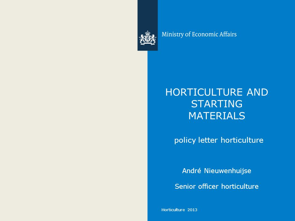 Horticulture 2013 HORTICULTURE AND STARTING MATERIALS policy letter horticulture André Nieuwenhuijse Senior officer horticulture