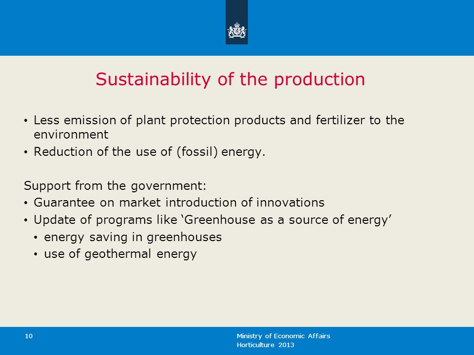 Horticulture 2013 Ministry of Economic Affairs 10 Sustainability of the production Less emission of plant protection products and fertilizer to the environment Reduction of the use of (fossil) energy.