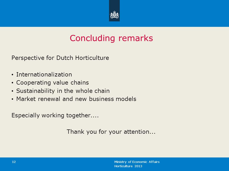 Horticulture 2013 Ministry of Economic Affairs 12 Concluding remarks Perspective for Dutch Horticulture Internationalization Cooperating value chains Sustainability in the whole chain Market renewal and new business models Especially working together....