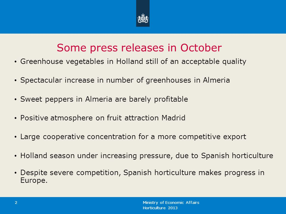 Horticulture 2013 Ministry of Economic Affairs 2 Some press releases in October Greenhouse vegetables in Holland still of an acceptable quality Spectacular increase in number of greenhouses in Almeria Sweet peppers in Almeria are barely profitable Positive atmosphere on fruit attraction Madrid Large cooperative concentration for a more competitive export Holland season under increasing pressure, due to Spanish horticulture Despite severe competition, Spanish horticulture makes progress in Europe.