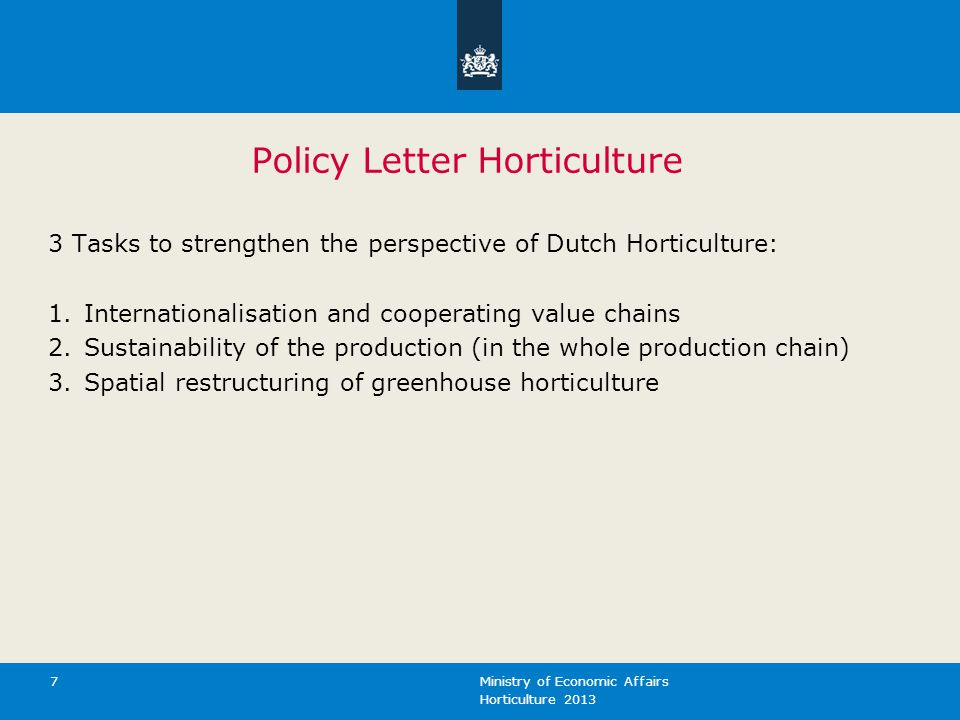 Horticulture 2013 Ministry of Economic Affairs 7 Policy Letter Horticulture 3 Tasks to strengthen the perspective of Dutch Horticulture: 1.Internationalisation and cooperating value chains 2.Sustainability of the production (in the whole production chain) 3.Spatial restructuring of greenhouse horticulture