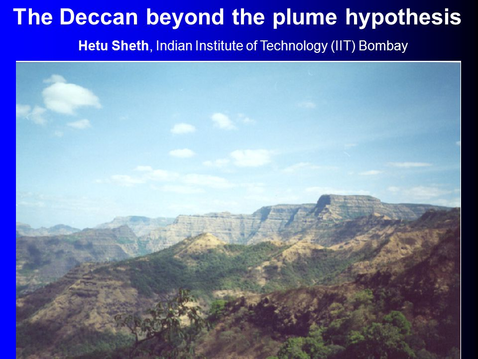 The Deccan beyond the plume hypothesis Hetu Sheth, Indian Institute of Technology (IIT) Bombay