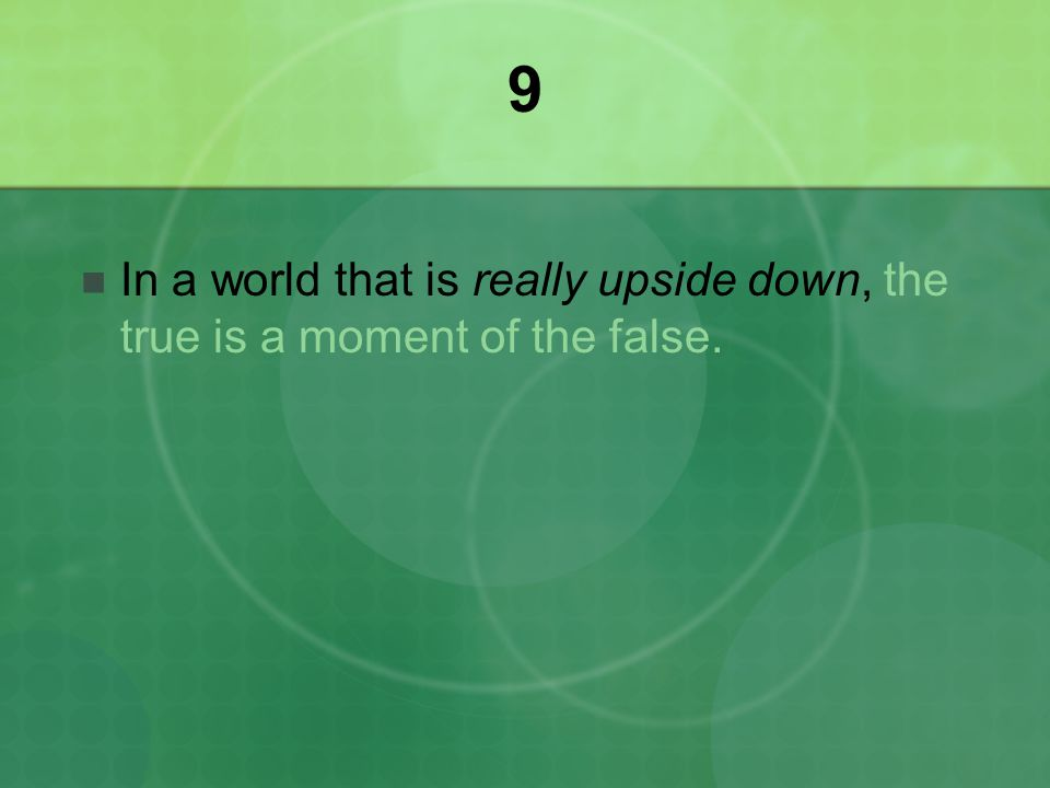 9 In a world that is really upside down, the true is a moment of the false.