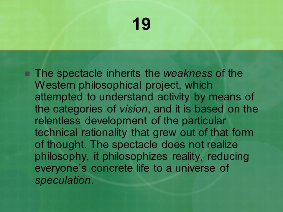 19 The spectacle inherits the weakness of the Western philosophical project, which attempted to understand activity by means of the categories of vision, and it is based on the relentless development of the particular technical rationality that grew out of that form of thought.