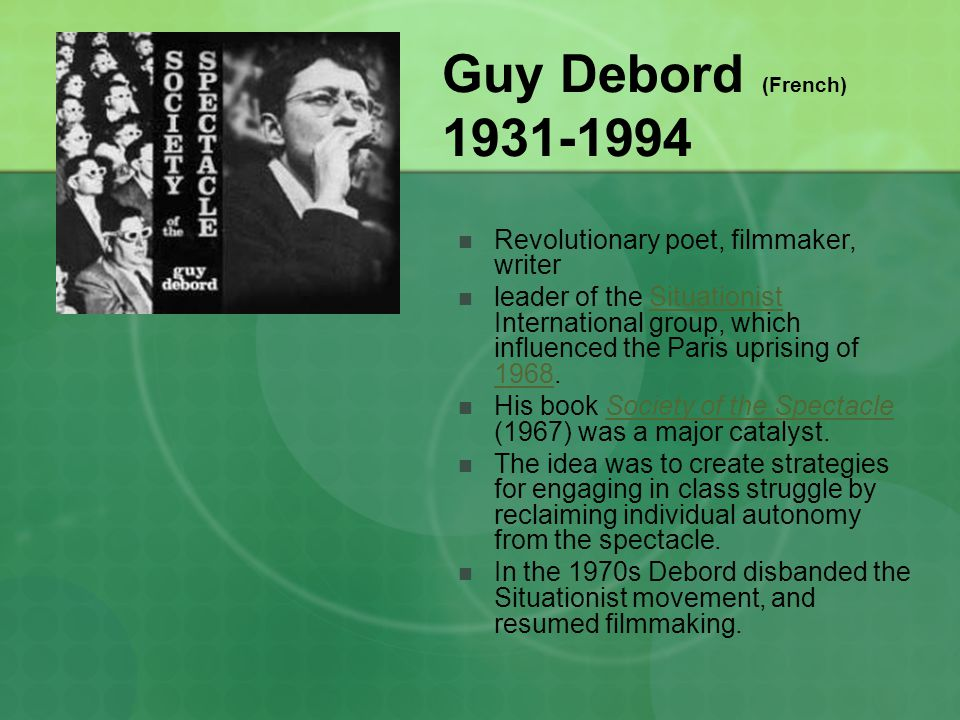 Guy Debord (French) 1931-1994 Revolutionary poet, filmmaker, writer leader of the Situationist International group, which influenced the Paris uprising of 1968.Situationist 1968 His book Society of the Spectacle (1967) was a major catalyst.Society of the Spectacle The idea was to create strategies for engaging in class struggle by reclaiming individual autonomy from the spectacle.
