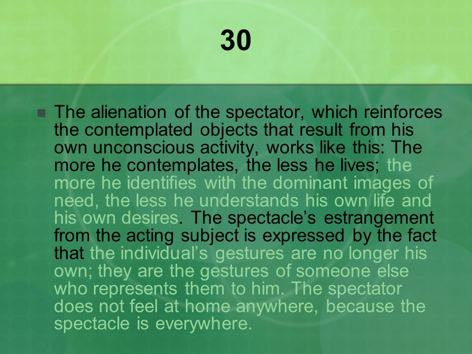 30 The alienation of the spectator, which reinforces the contemplated objects that result from his own unconscious activity, works like this: The more he contemplates, the less he lives; the more he identifies with the dominant images of need, the less he understands his own life and his own desires.
