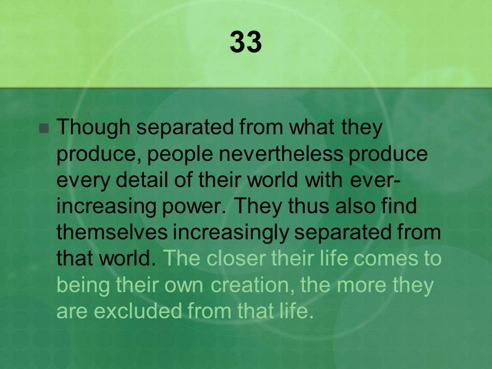 33 Though separated from what they produce, people nevertheless produce every detail of their world with ever- increasing power.