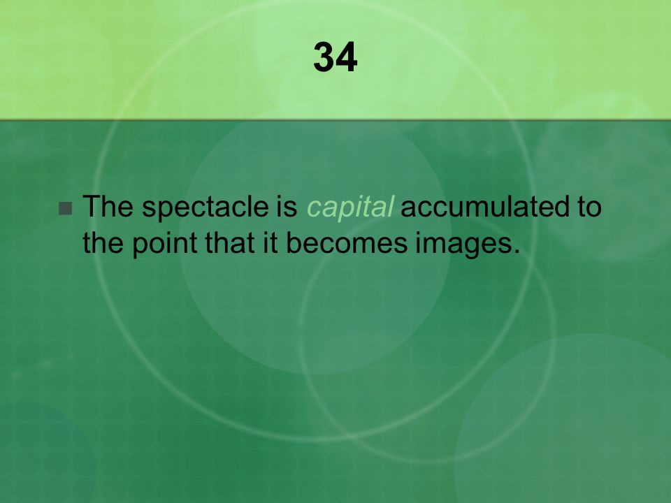 34 The spectacle is capital accumulated to the point that it becomes images.