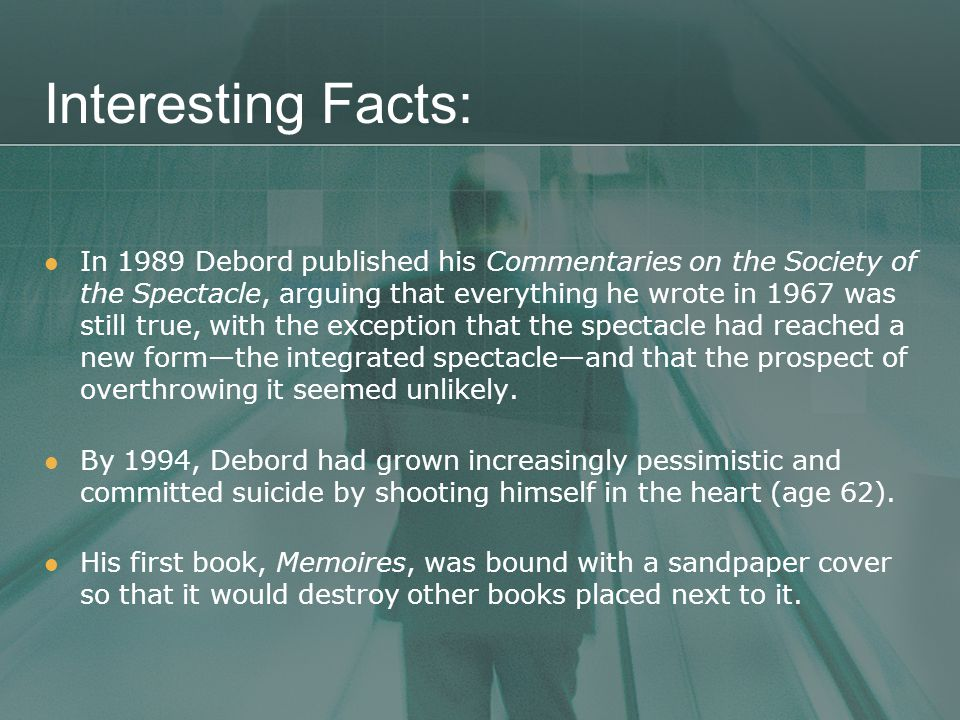 Interesting Facts: In 1989 Debord published his Commentaries on the Society of the Spectacle, arguing that everything he wrote in 1967 was still true, with the exception that the spectacle had reached a new form—the integrated spectacle—and that the prospect of overthrowing it seemed unlikely.
