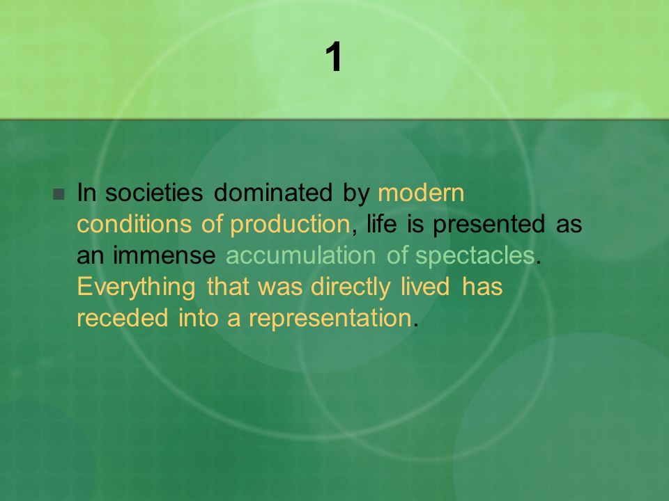 1 In societies dominated by modern conditions of production, life is presented as an immense accumulation of spectacles.