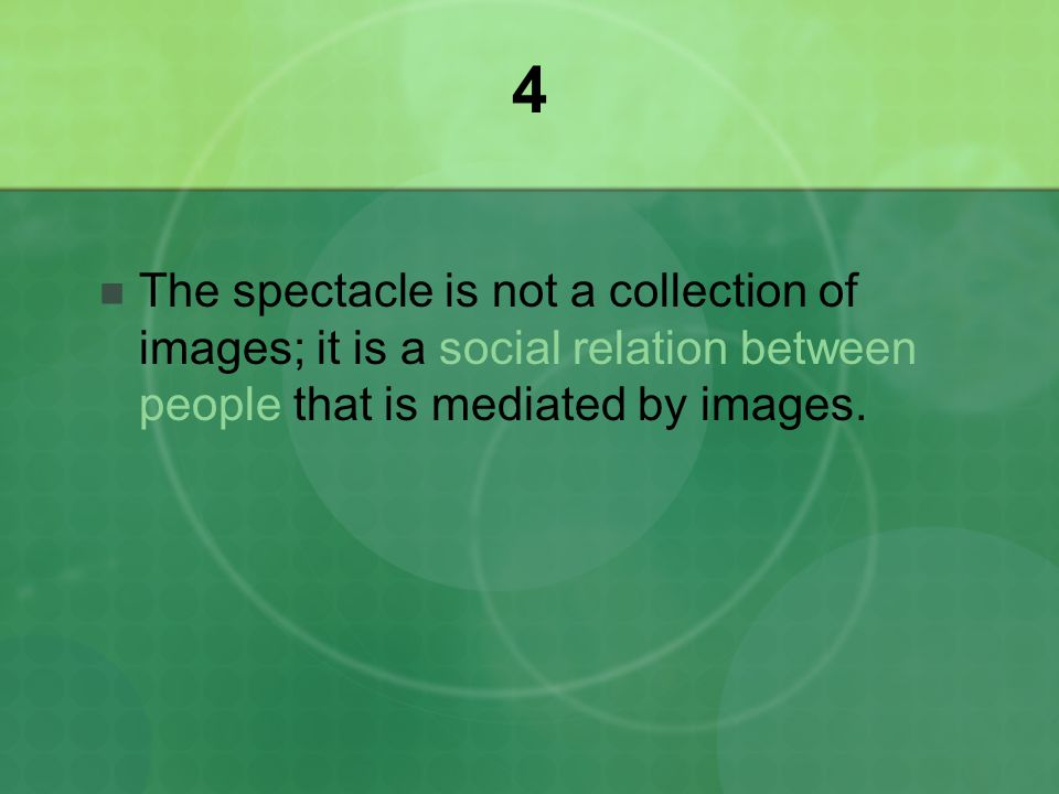 4 The spectacle is not a collection of images; it is a social relation between people that is mediated by images.