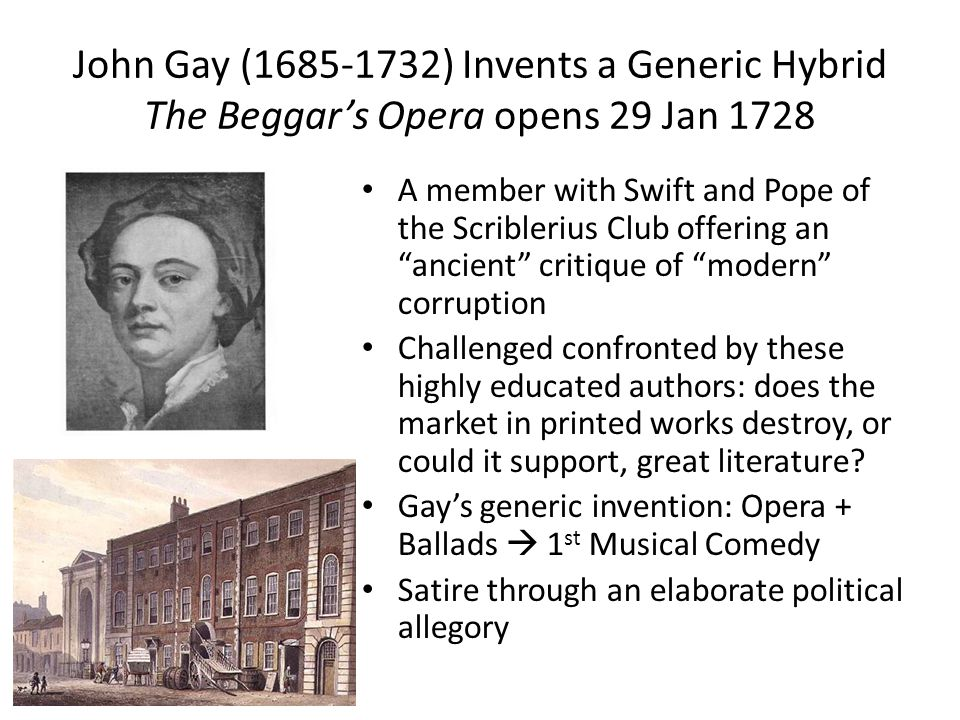 John Gay (1685-1732) Invents a Generic Hybrid The Beggar's Opera opens 29 Jan 1728 A member with Swift and Pope of the Scriblerius Club offering an ancient critique of modern corruption Challenged confronted by these highly educated authors: does the market in printed works destroy, or could it support, great literature.