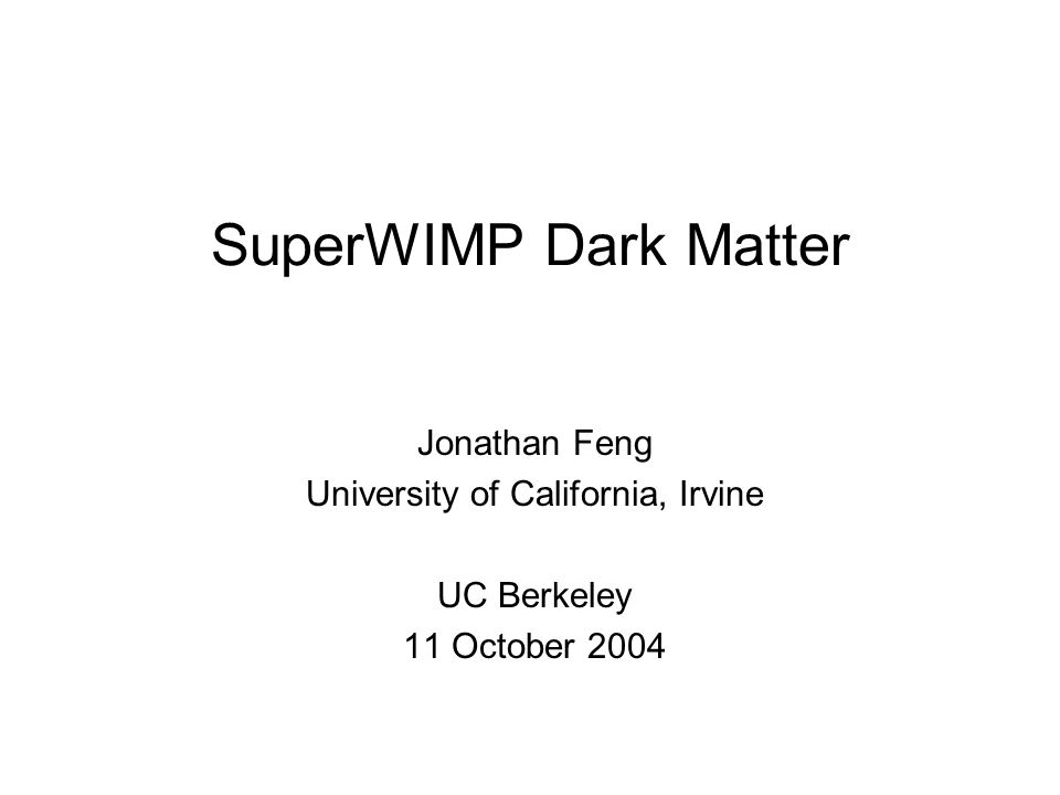SuperWIMP Dark Matter Jonathan Feng University of California, Irvine UC Berkeley 11 October 2004