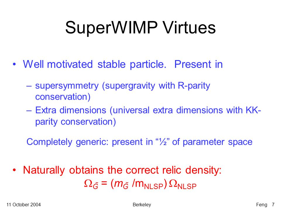 11 October 2004BerkeleyFeng 7 SuperWIMP Virtues Well motivated stable particle.