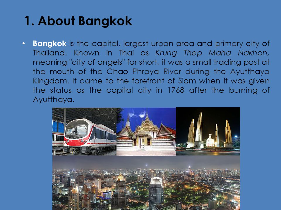 1. About Bangkok Bangkok is the capital, largest urban area and primary city of Thailand. Known in Thai as Krung Thep Maha Nakhon, meaning