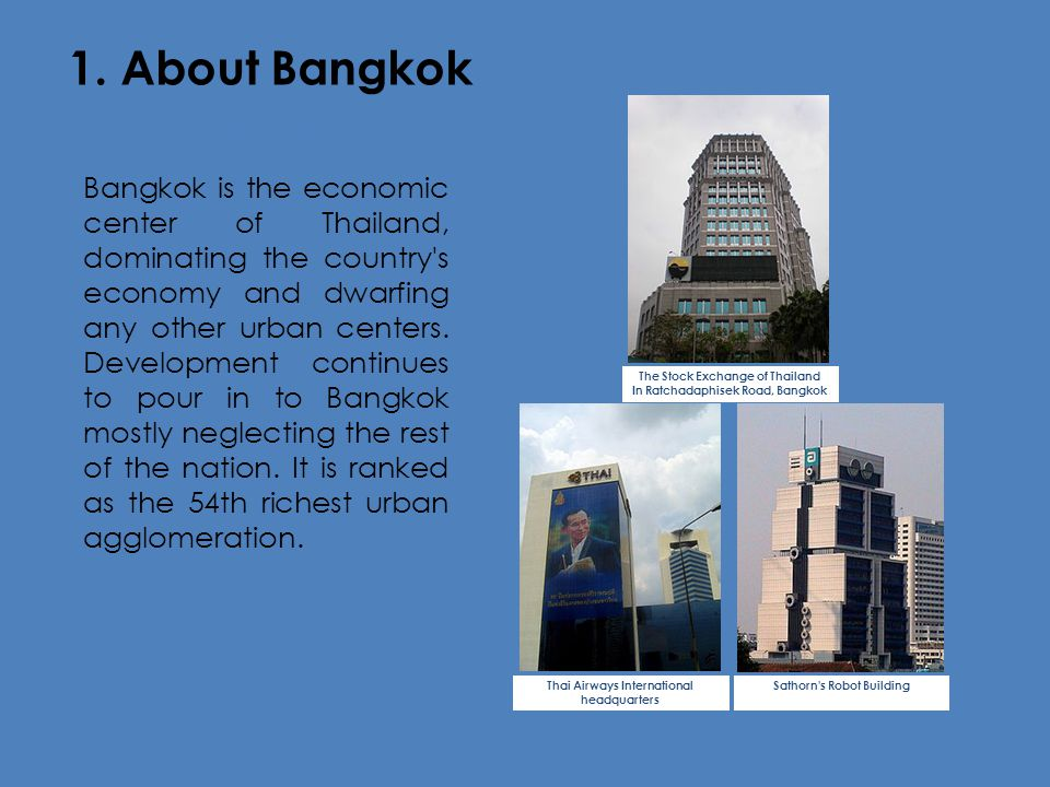 1. About Bangkok Economy Bangkok is the economic center of Thailand, dominating the country's economy and dwarfing any other urban centers. Developmen