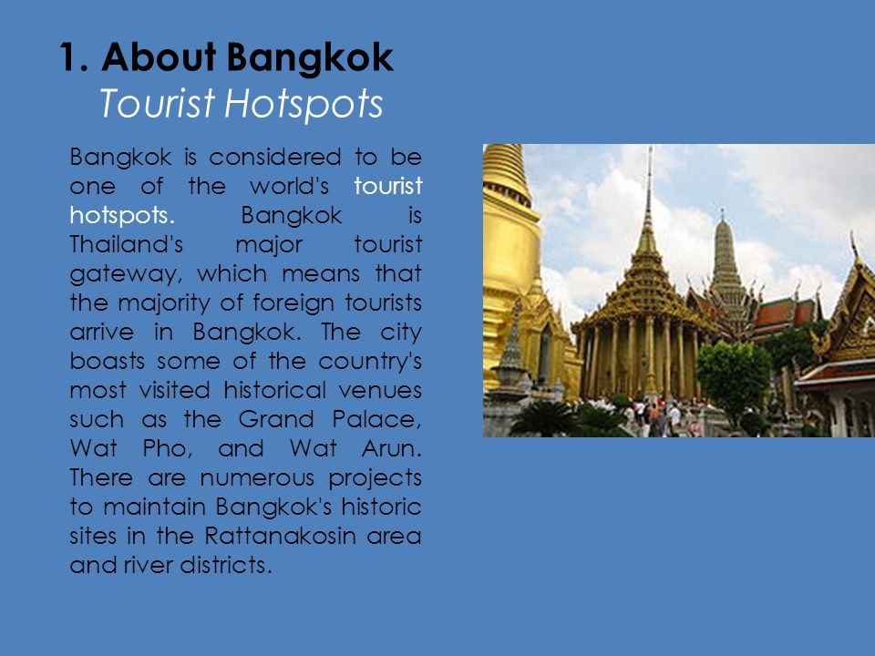 1. About Bangkok Tourist Hotspots Bangkok is considered to be one of the world's tourist hotspots. Bangkok is Thailand's major tourist gateway, which
