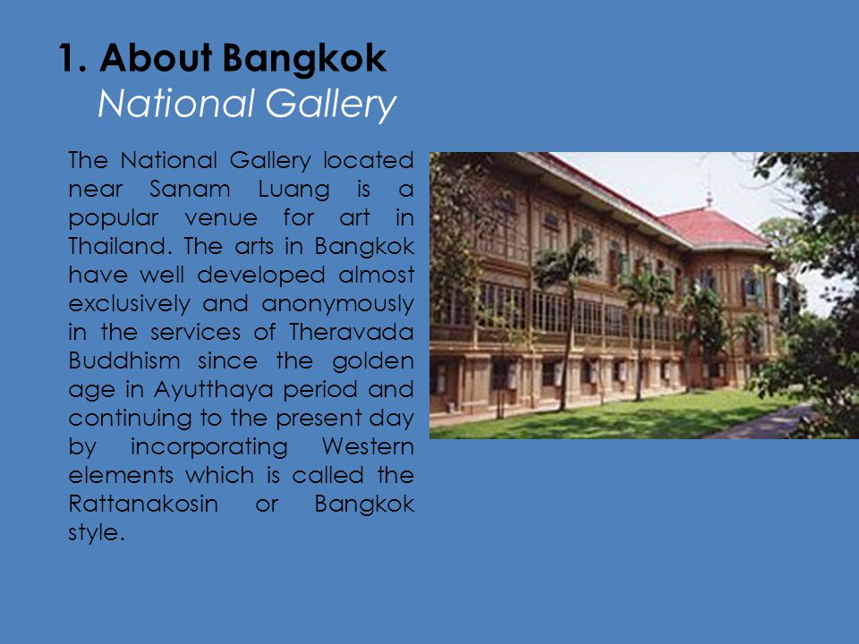 1. About Bangkok National Galleryt The National Gallery located near Sanam Luang is a popular venue for art in Thailand. The arts in Bangkok have well