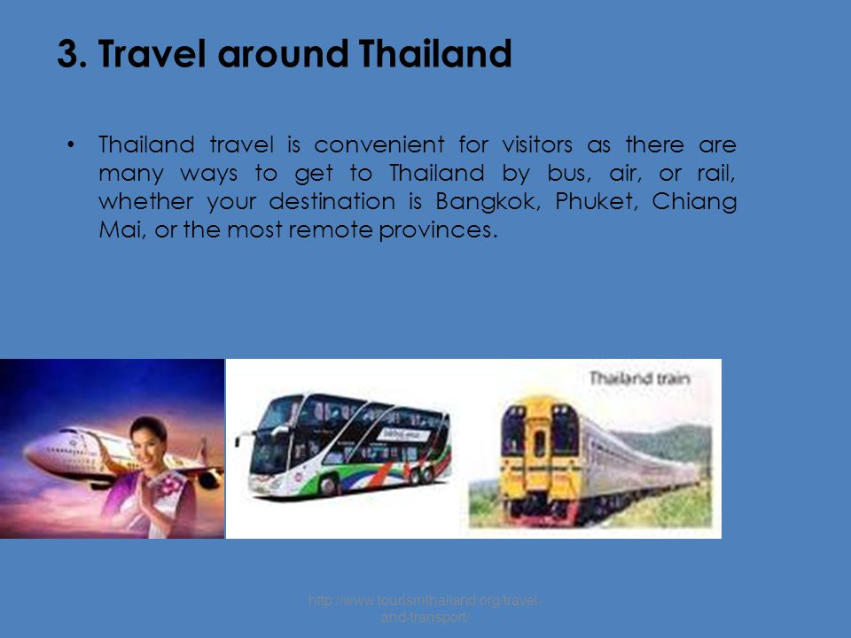 3. Travel around Thailand Thailand travel is convenient for visitors as there are many ways to get to Thailand by bus, air, or rail, whether your dest