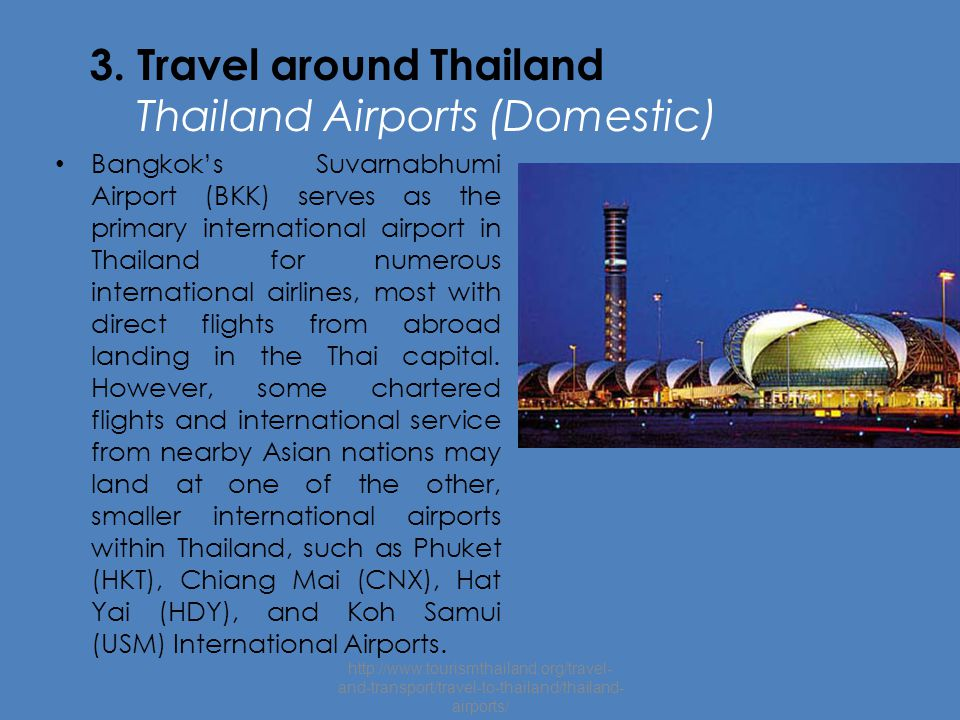 3. Travel around Thailand Thailand Airports (Domestic) Bangkok's Suvarnabhumi Airport (BKK) serves as the primary international airport in Thailand fo