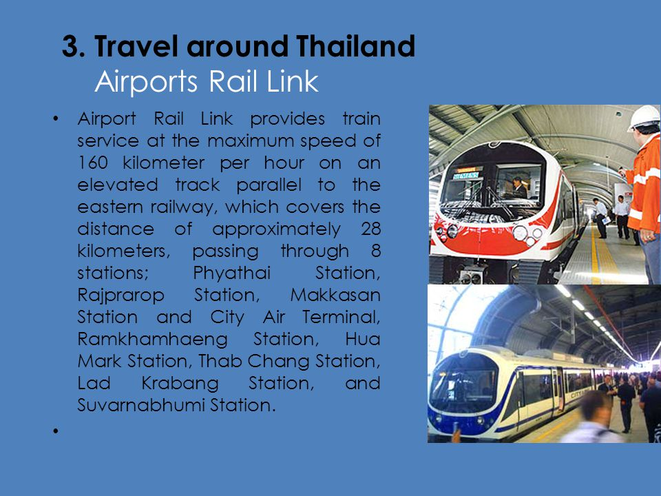 3. Travel around Thailand Airports Rail Link Airport Rail Link provides train service at the maximum speed of 160 kilometer per hour on an elevated tr