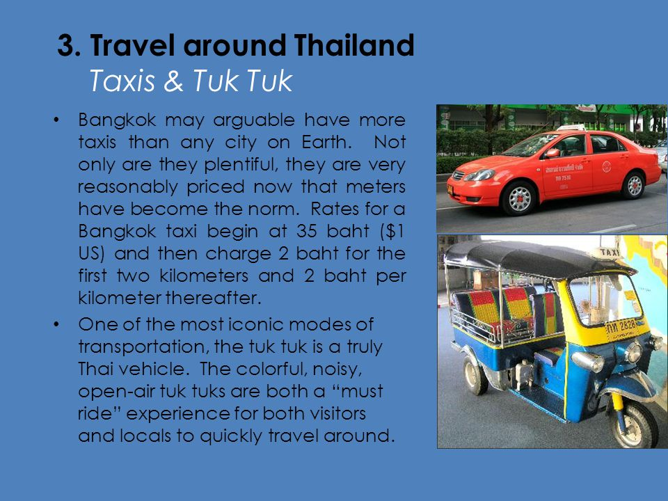 3. Travel around Thailand Taxis & Tuk Tuk Bangkok may arguable have more taxis than any city on Earth. Not only are they plentiful, they are very reas