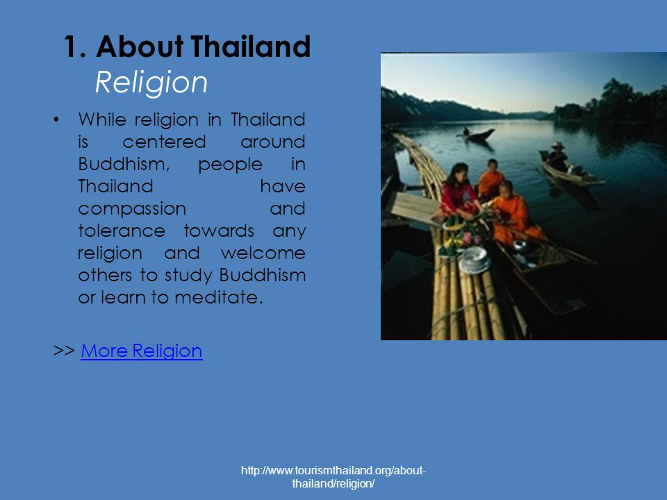 1. About Thailand Religion While religion in Thailand is centered around Buddhism, people in Thailand have compassion and tolerance towards any religi