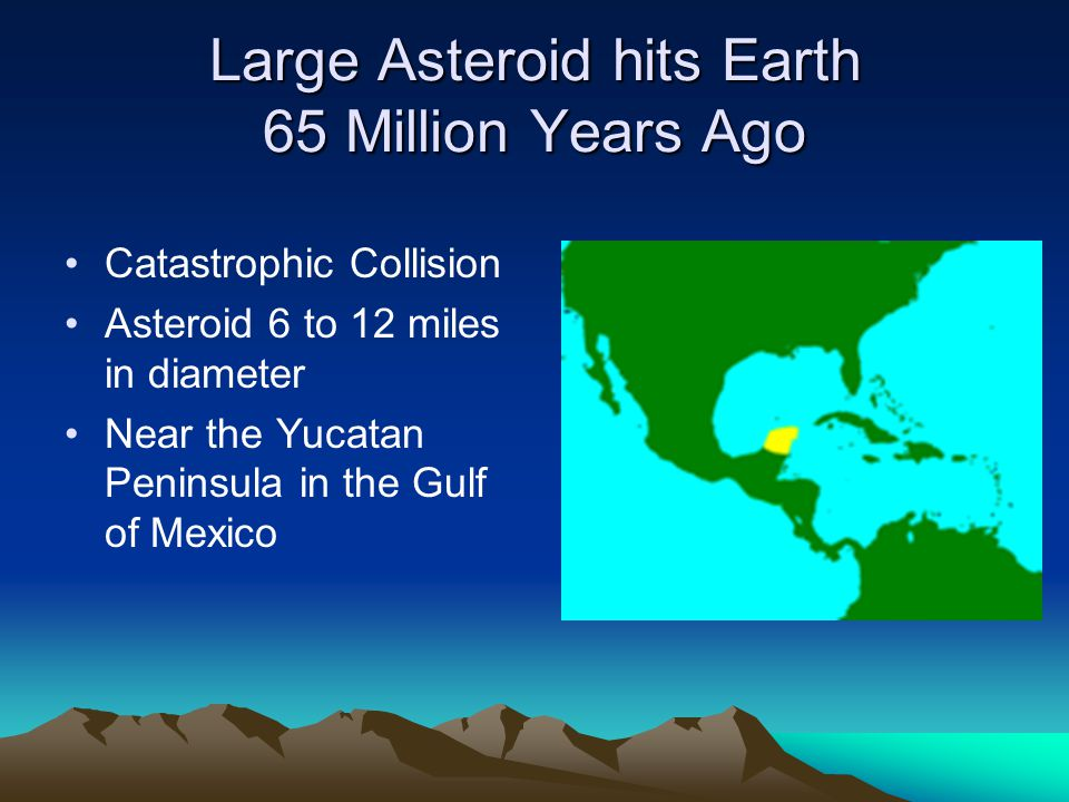 Large Asteroid hits Earth 65 Million Years Ago Catastrophic Collision Asteroid 6 to 12 miles in diameter Near the Yucatan Peninsula in the Gulf of Mexico