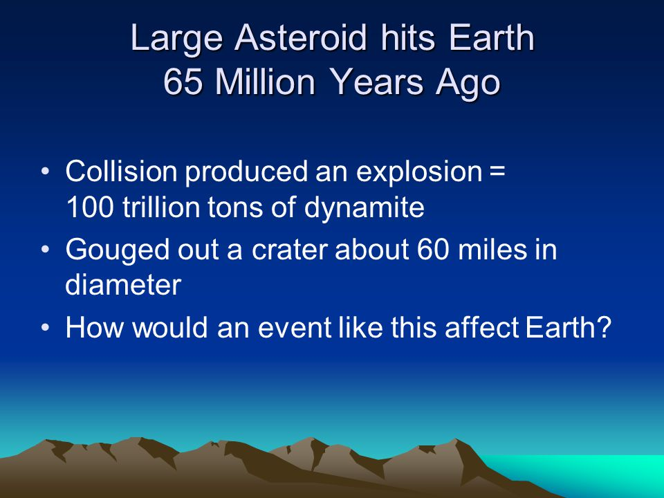 Large Asteroid hits Earth 65 Million Years Ago Collision produced an explosion = 100 trillion tons of dynamite Gouged out a crater about 60 miles in diameter How would an event like this affect Earth?