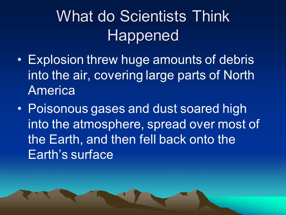 What do Scientists Think Happened Explosion threw huge amounts of debris into the air, covering large parts of North America Poisonous gases and dust soared high into the atmosphere, spread over most of the Earth, and then fell back onto the Earth's surface