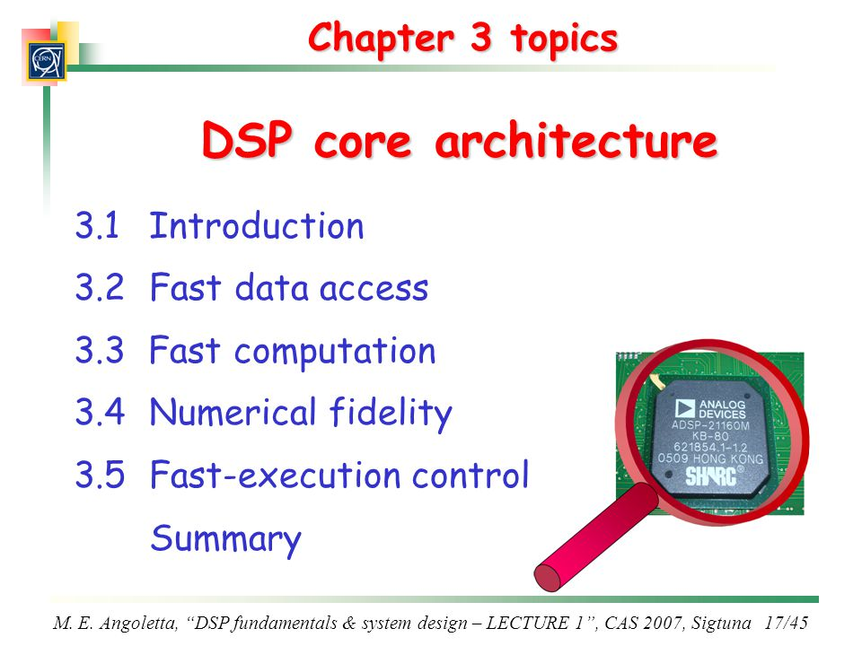 "M. E. Angoletta, ""DSP fundamentals & system design – LECTURE 1"", CAS 2007, Sigtuna 17/45 Chapter 3 topics DSP core architecture 3.1Introduction 3.2Fas"